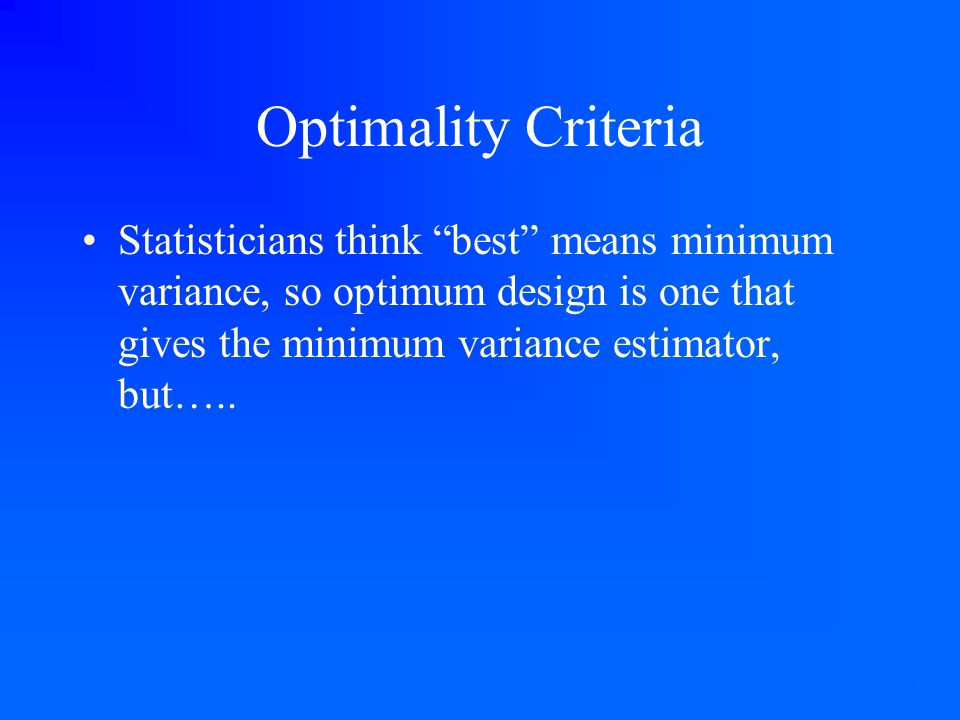 "Optimality Criteria Statisticians think ""best"" means minimum variance, so optimum design is one that gives the minimum variance estimator, but….."