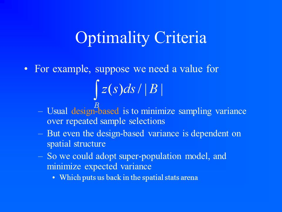 Optimality Criteria For example, suppose we need a value for –Usual design-based is to minimize sampling variance over repeated sample selections –But