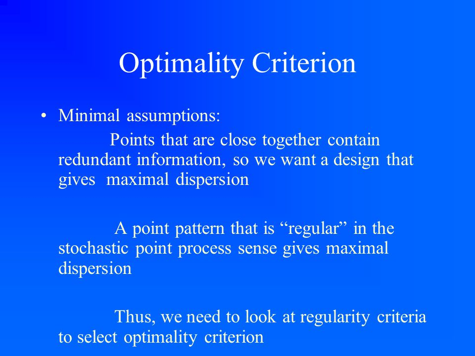 Optimality Criterion Minimal assumptions: Points that are close together contain redundant information, so we want a design that gives maximal dispers
