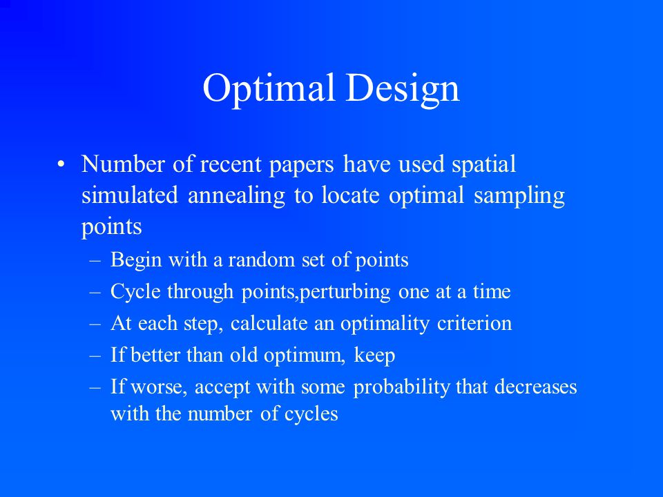 Optimal Design Number of recent papers have used spatial simulated annealing to locate optimal sampling points –Begin with a random set of points –Cyc