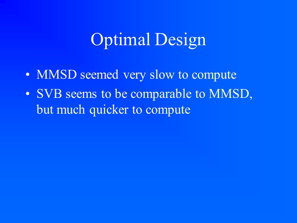 Optimal Design MMSD seemed very slow to compute SVB seems to be comparable to MMSD, but much quicker to compute