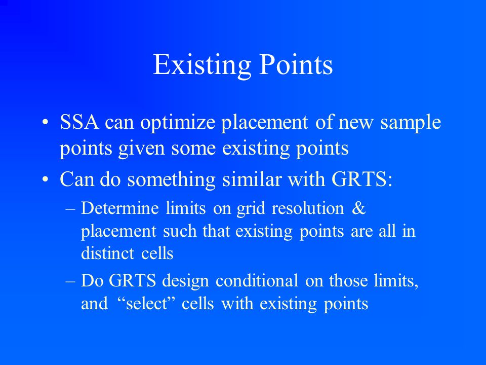 Existing Points SSA can optimize placement of new sample points given some existing points Can do something similar with GRTS: –Determine limits on gr