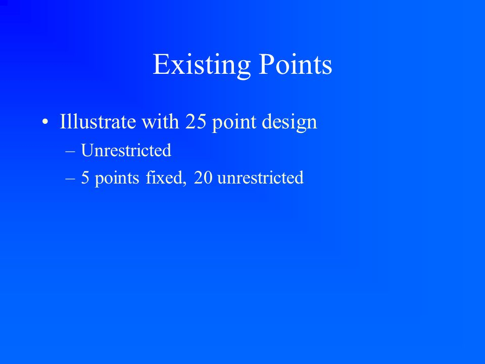 Existing Points Illustrate with 25 point design –Unrestricted –5 points fixed, 20 unrestricted