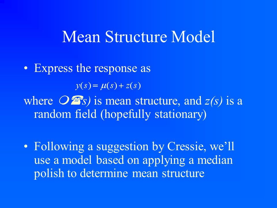 Mean Structure Model Express the response as where m( s) is mean structure, and z(s) is a random field (hopefully stationary) Following a suggestion b