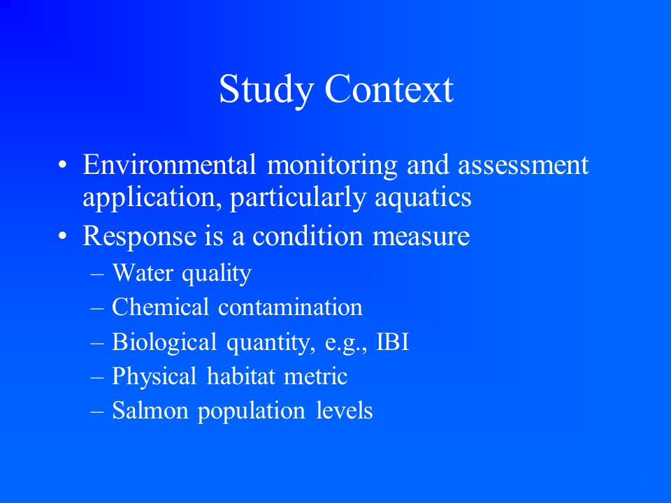 Study Context Environmental monitoring and assessment application, particularly aquatics Response is a condition measure –Water quality –Chemical cont