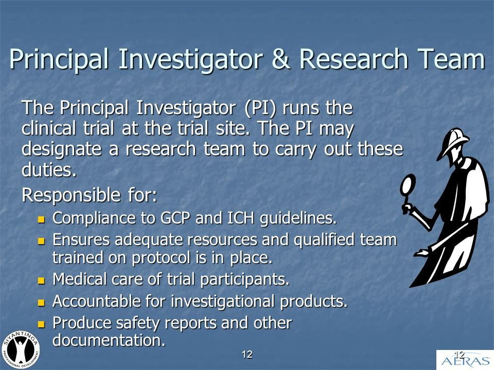 12 Principal Investigator & Research Team The Principal Investigator (PI) runs the clinical trial at the trial site.