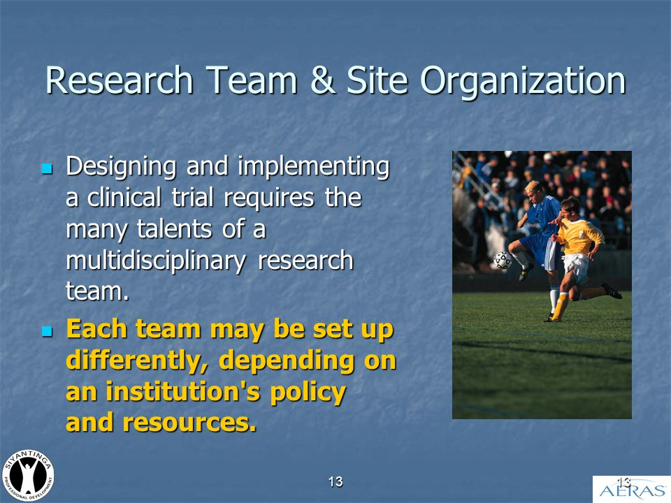 13 Research Team & Site Organization Designing and implementing a clinical trial requires the many talents of a multidisciplinary research team.