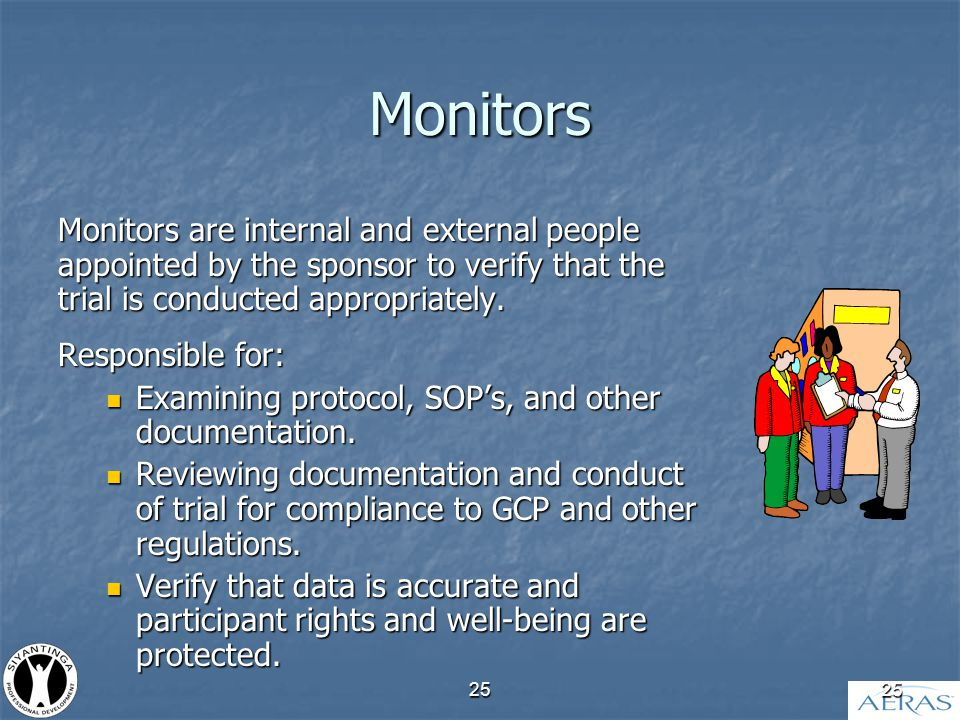 25 Monitors Monitors are internal and external people appointed by the sponsor to verify that the trial is conducted appropriately.