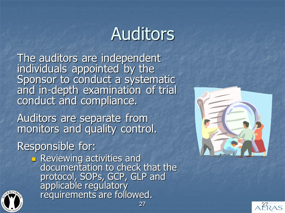 27 Auditors The auditors are independent individuals appointed by the Sponsor to conduct a systematic and in-depth examination of trial conduct and compliance.