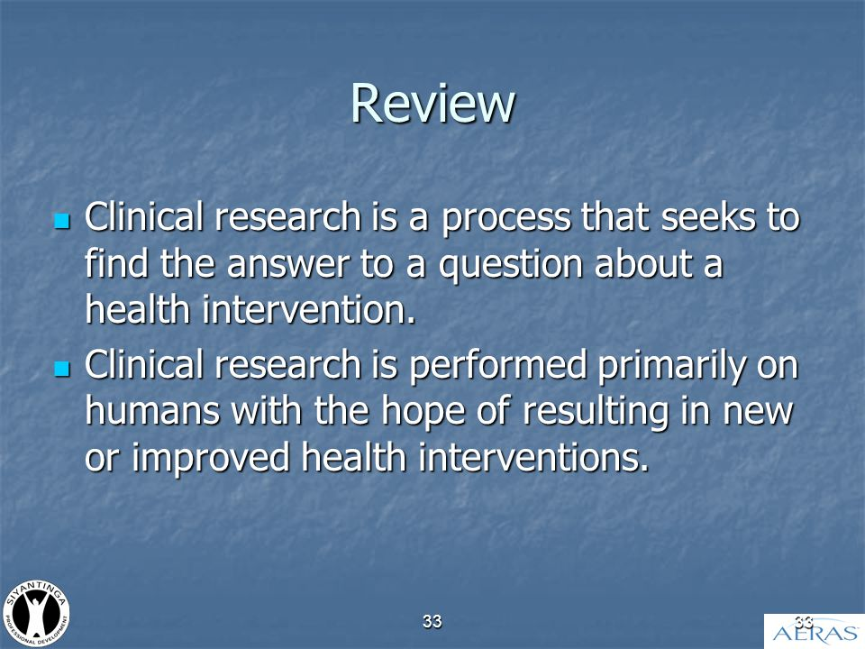 33 Review Clinical research is a process that seeks to find the answer to a question about a health intervention.