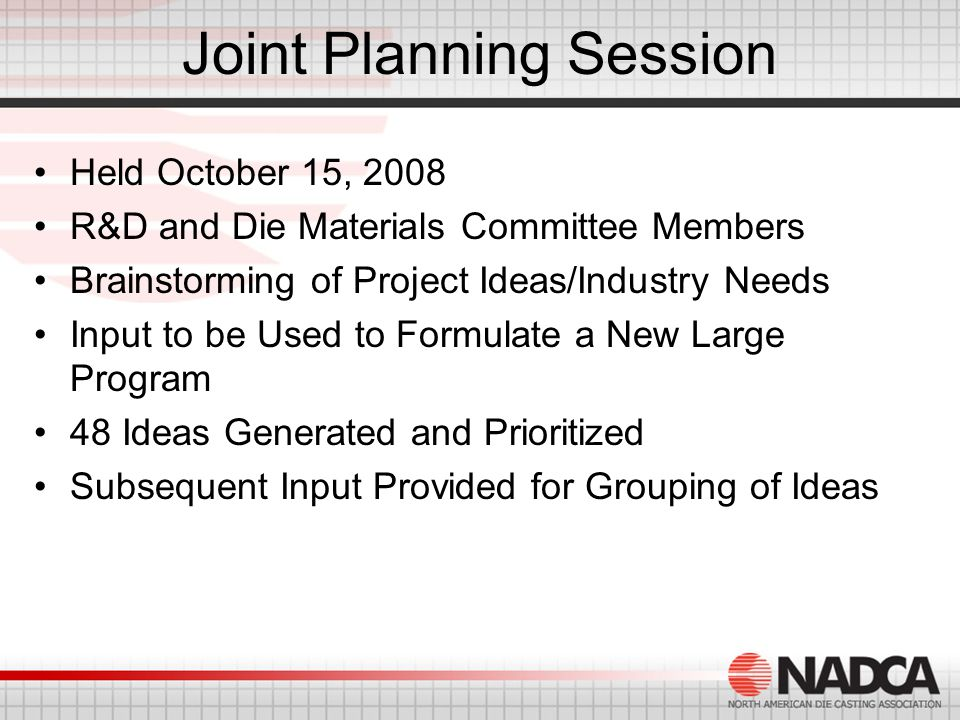 Joint Planning Session Held October 15, 2008 R&D and Die Materials Committee Members Brainstorming of Project Ideas/Industry Needs Input to be Used to Formulate a New Large Program 48 Ideas Generated and Prioritized Subsequent Input Provided for Grouping of Ideas