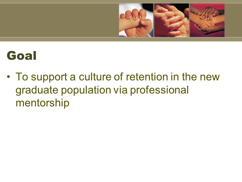 Goal To support a culture of retention in the new graduate population via professional mentorship