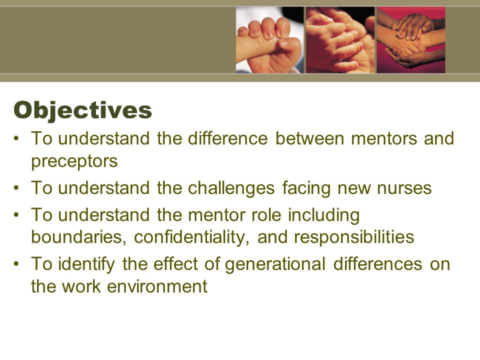 Objectives To understand the difference between mentors and preceptors To understand the challenges facing new nurses To understand the mentor role in