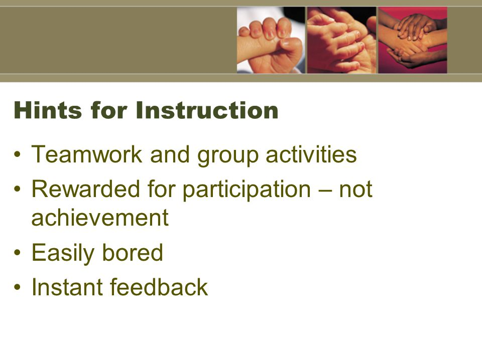 Hints for Instruction Teamwork and group activities Rewarded for participation – not achievement Easily bored Instant feedback
