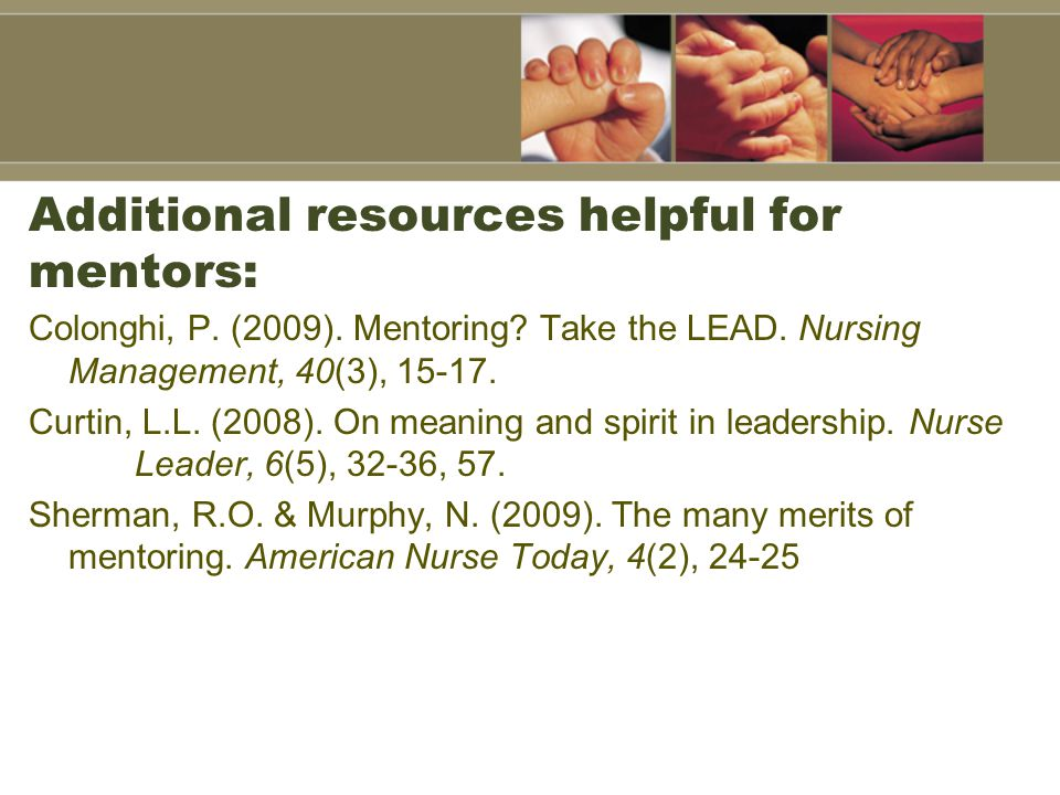 Additional resources helpful for mentors: Colonghi, P. (2009). Mentoring? Take the LEAD. Nursing Management, 40(3), 15-17. Curtin, L.L. (2008). On mea