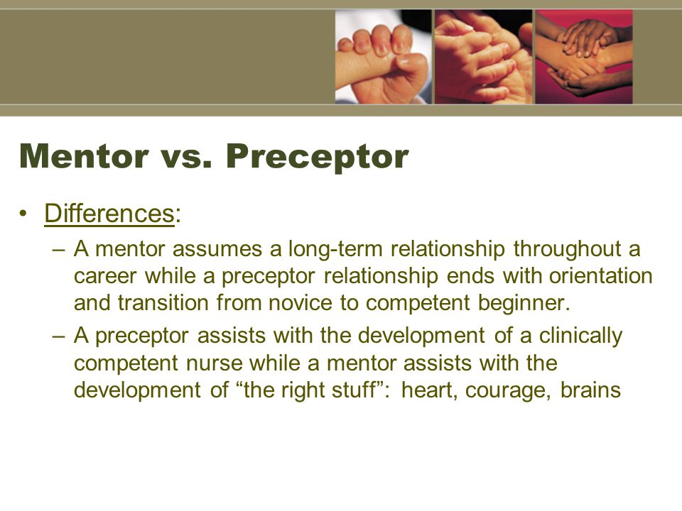 Mentor vs. Preceptor Differences: –A mentor assumes a long-term relationship throughout a career while a preceptor relationship ends with orientation