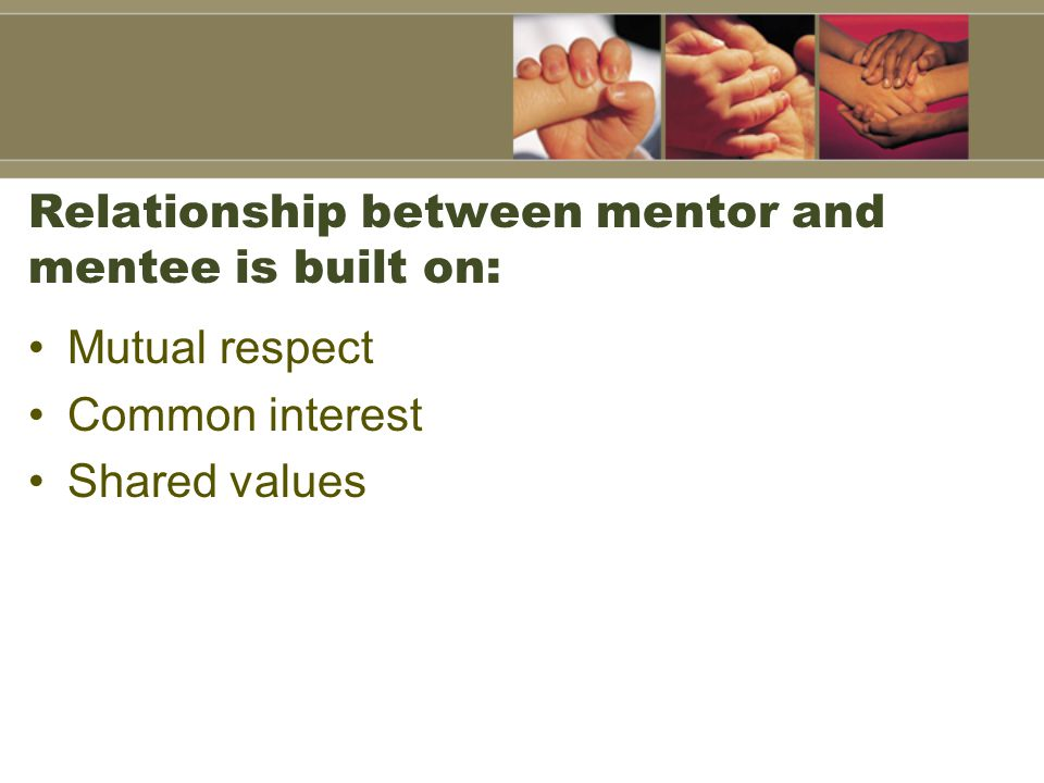 Relationship between mentor and mentee is built on: Mutual respect Common interest Shared values