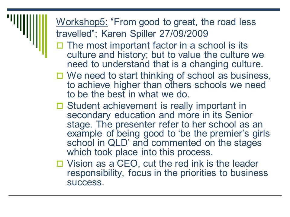 "Workshop5: ""From good to great, the road less travelled""; Karen Spiller 27/09/2009  The most important factor in a school is its culture and history;"