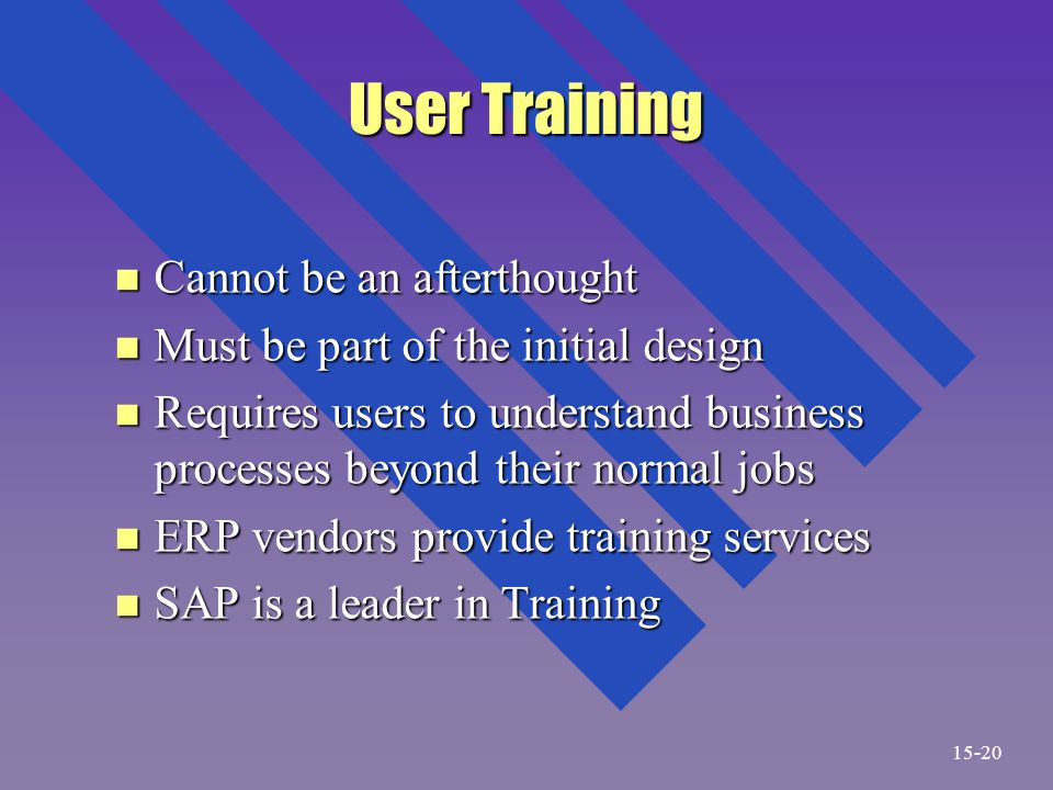 User Training n Cannot be an afterthought n Must be part of the initial design n Requires users to understand business processes beyond their normal jobs n ERP vendors provide training services n SAP is a leader in Training 15-20