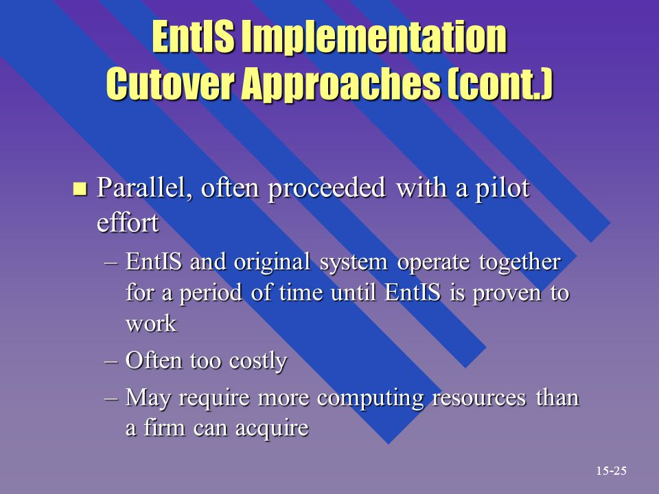 EntIS Implementation Cutover Approaches (cont.) n Parallel, often proceeded with a pilot effort –EntIS and original system operate together for a period of time until EntIS is proven to work –Often too costly –May require more computing resources than a firm can acquire 15-25