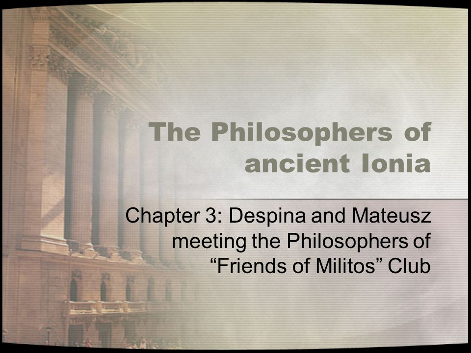 The Philosophers of ancient Ionia Chapter 3: Despina and Mateusz meeting the Philosophers of Friends of Militos Club