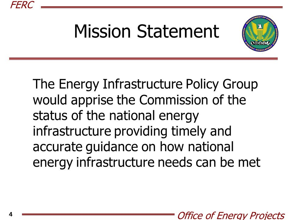 FERC Office of Energy Projects 4 Mission Statement The Energy Infrastructure Policy Group would apprise the Commission of the status of the national energy infrastructure providing timely and accurate guidance on how national energy infrastructure needs can be met