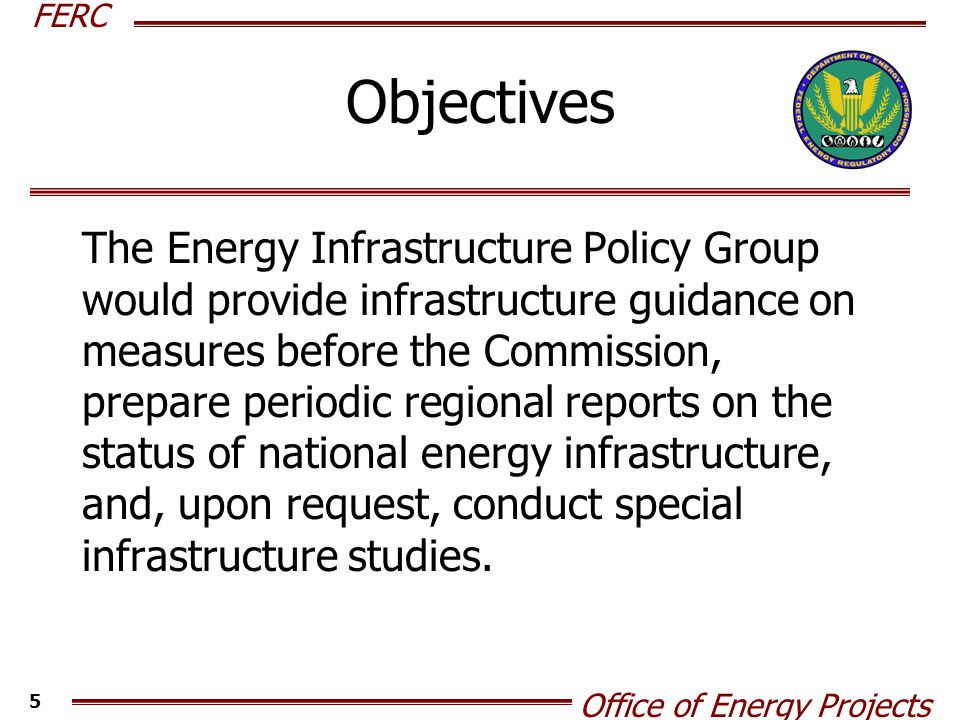 FERC Office of Energy Projects 5 Objectives The Energy Infrastructure Policy Group would provide infrastructure guidance on measures before the Commission, prepare periodic regional reports on the status of national energy infrastructure, and, upon request, conduct special infrastructure studies.