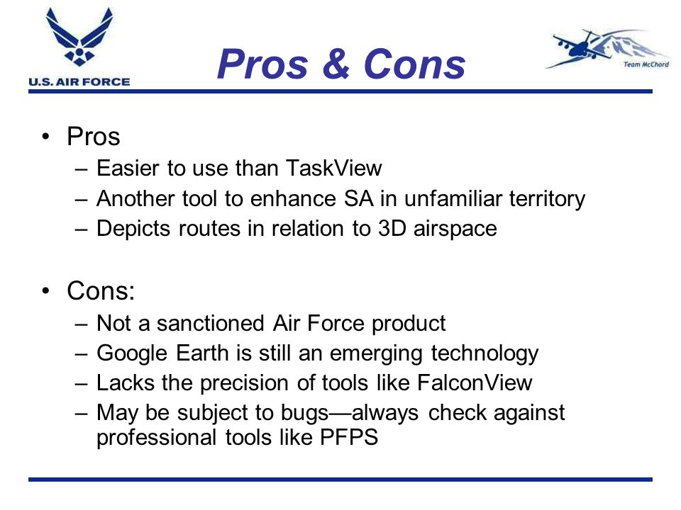 Pros & Cons Pros –Easier to use than TaskView –Another tool to enhance SA in unfamiliar territory –Depicts routes in relation to 3D airspace Cons: –No
