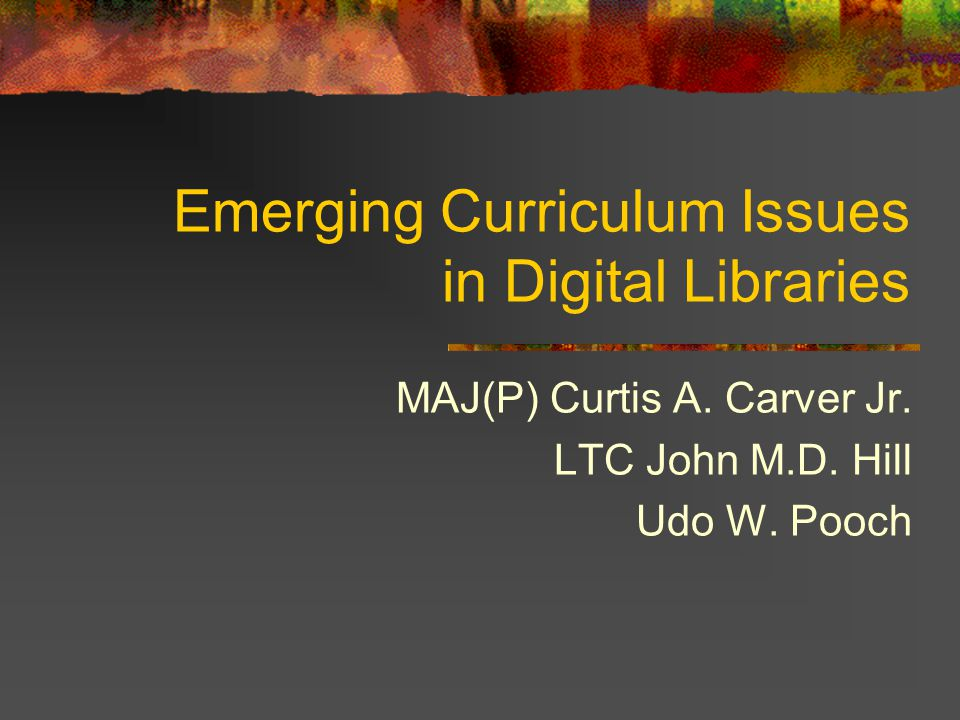 Emerging Curriculum Issues in Digital Libraries MAJ(P) Curtis A.