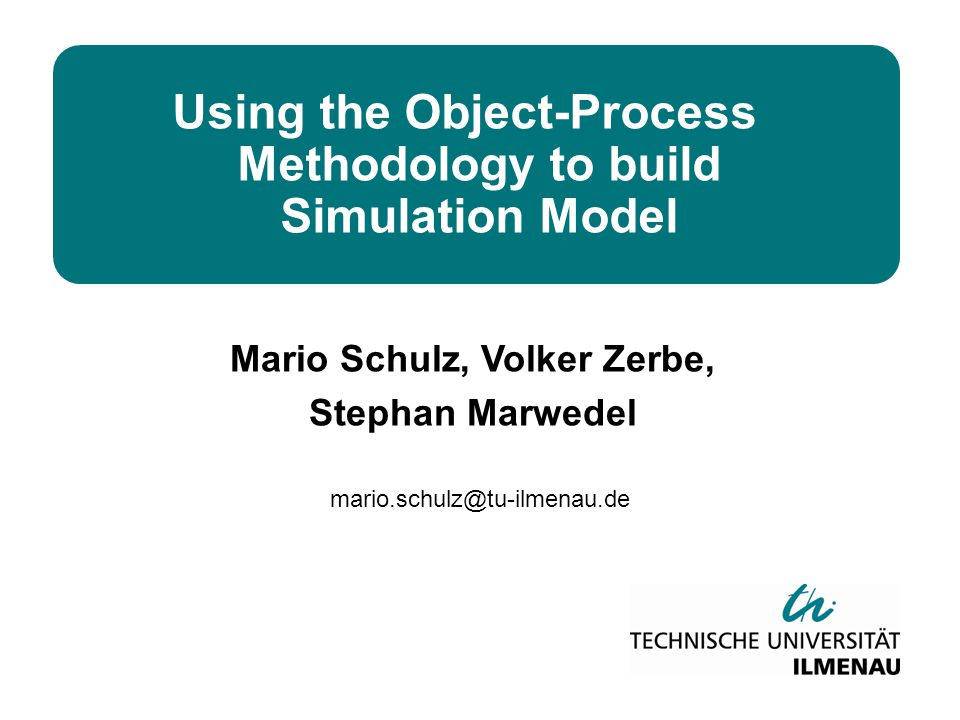 mario.schulz@tu-ilmenau.de Using the Object-Process Methodology to build Simulation Model Mario Schulz, Volker Zerbe, Stephan Marwedel