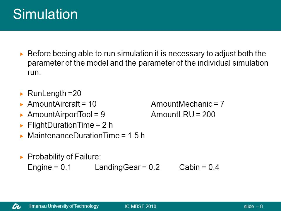 IC-MBSE 2010 Ilmenau University of Technology slide – 8 Simulation  Before beeing able to run simulation it is necessary to adjust both the parameter of the model and the parameter of the individual simulation run.