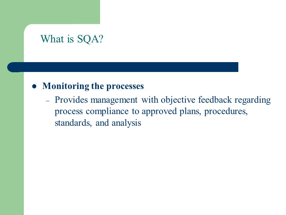 What is SQA? Monitoring the processes – Provides management with objective feedback regarding process compliance to approved plans, procedures, standa
