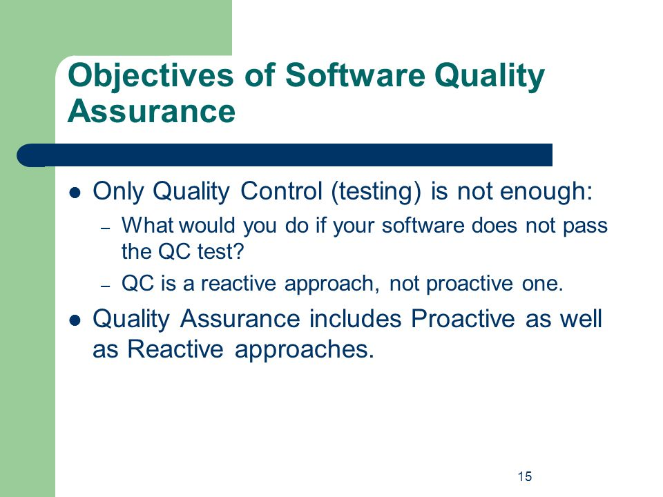 15 Objectives of Software Quality Assurance Only Quality Control (testing) is not enough: – What would you do if your software does not pass the QC te