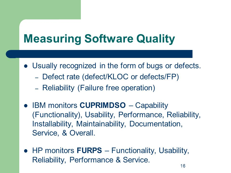 16 Measuring Software Quality Usually recognized in the form of bugs or defects. – Defect rate (defect/KLOC or defects/FP) – Reliability (Failure free