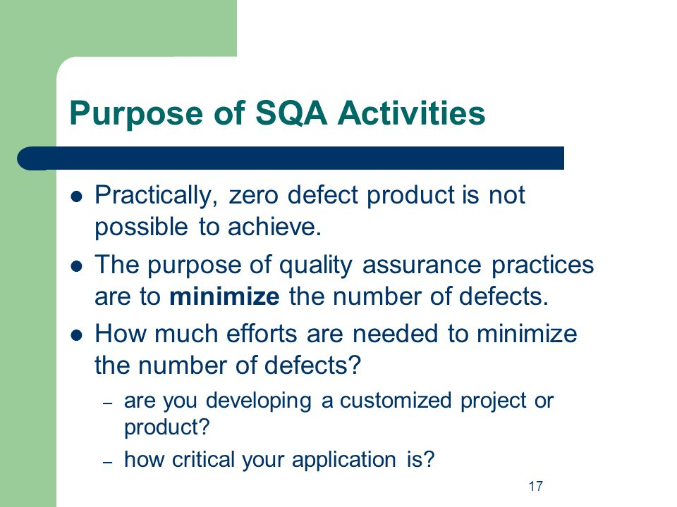17 Purpose of SQA Activities Practically, zero defect product is not possible to achieve. The purpose of quality assurance practices are to minimize t