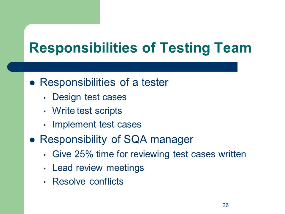26 Responsibilities of Testing Team Responsibilities of a tester Design test cases Write test scripts Implement test cases Responsibility of SQA manag