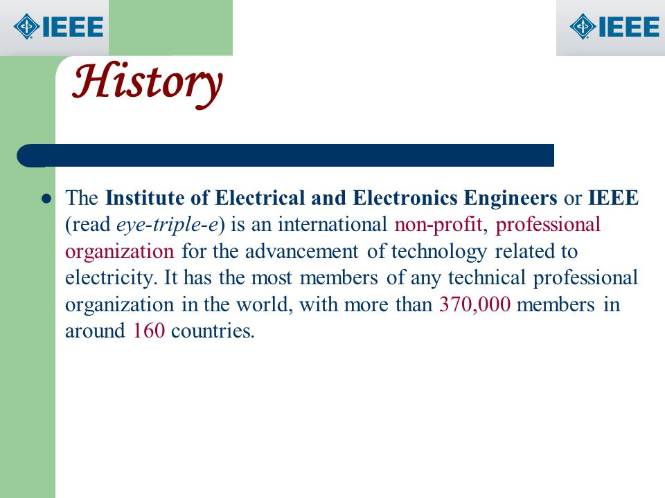 History The Institute of Electrical and Electronics Engineers or IEEE (read eye-triple-e) is an international non-profit, professional organization fo