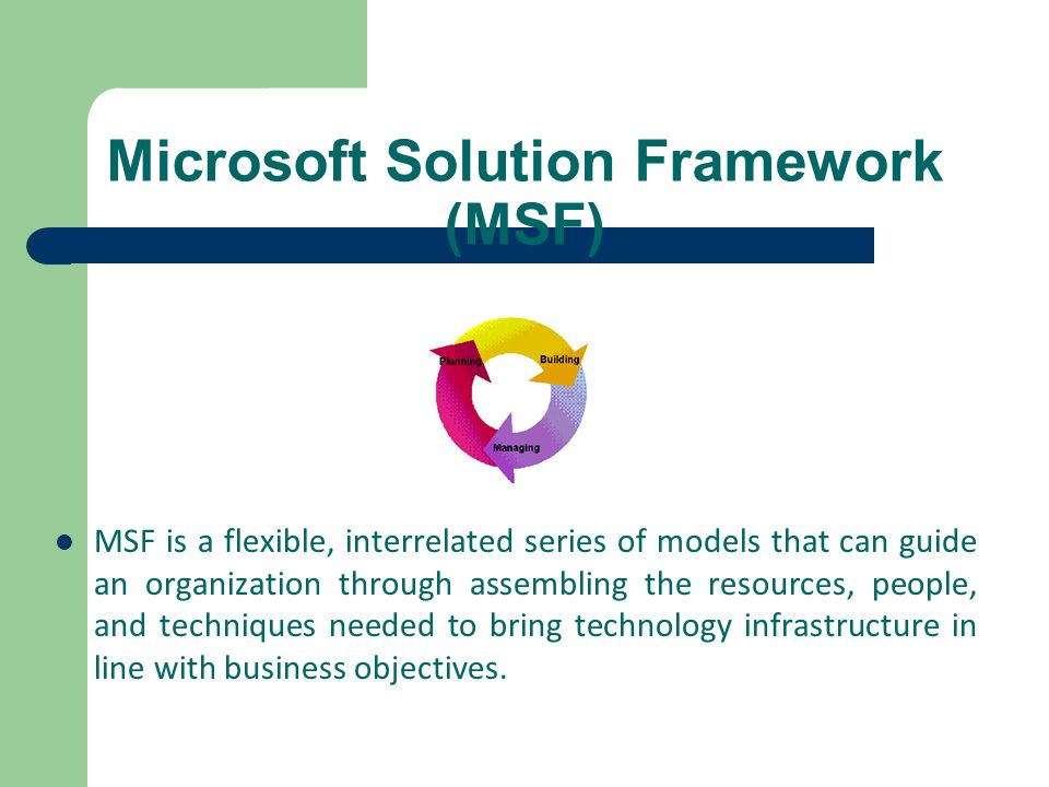 Microsoft Solution Framework (MSF) MSF is a flexible, interrelated series of models that can guide an organization through assembling the resources, p