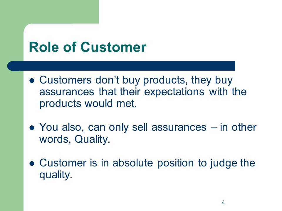 4 Role of Customer Customers don't buy products, they buy assurances that their expectations with the products would met. You also, can only sell assu