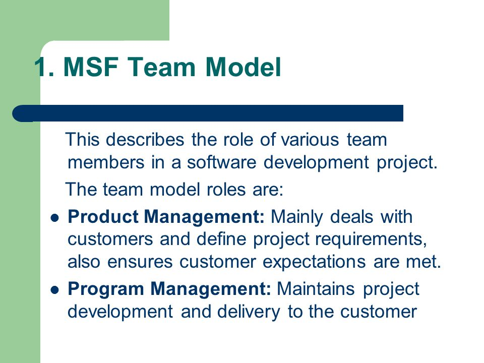 1. MSF Team Model This describes the role of various team members in a software development project. The team model roles are: Product Management: Mai