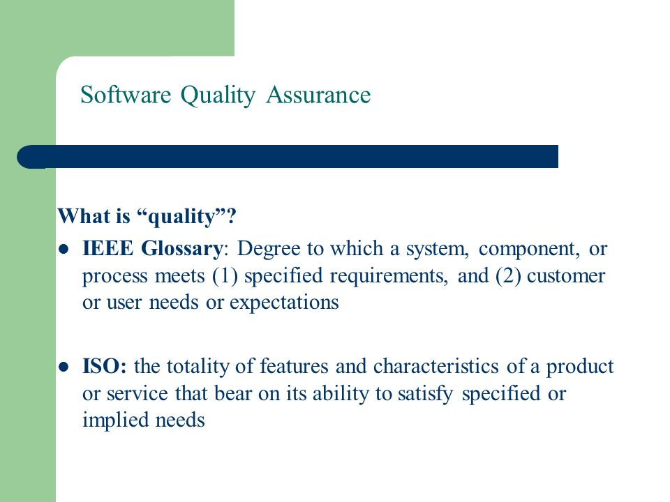 "Software Quality Assurance What is ""quality""? IEEE Glossary: Degree to which a system, component, or process meets (1) specified requirements, and (2)"