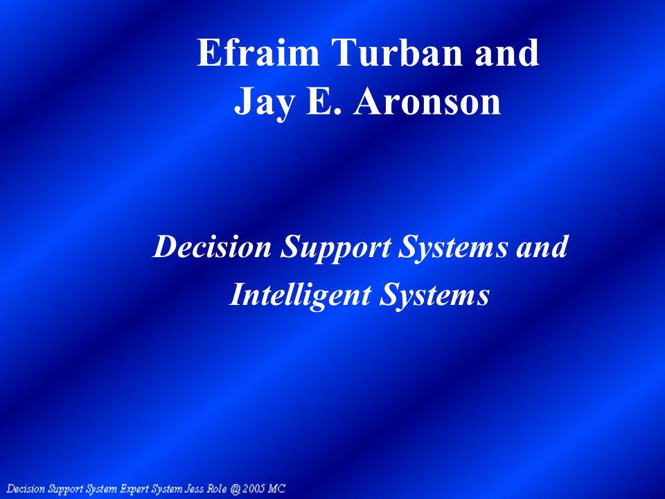 Efraim Turban and Jay E. Aronson Decision Support Systems and Intelligent Systems