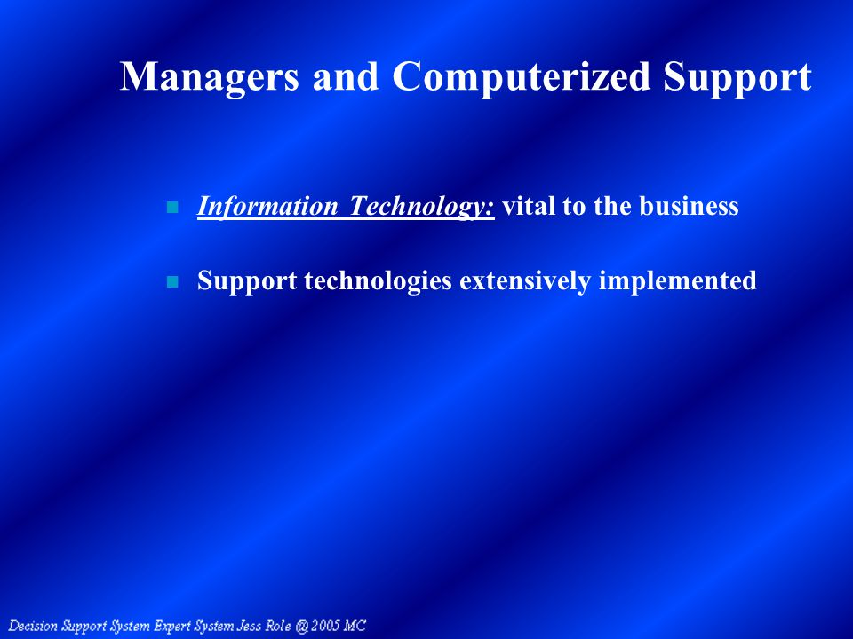Managers and Computerized Support n Information Technology: vital to the business n Support technologies extensively implemented