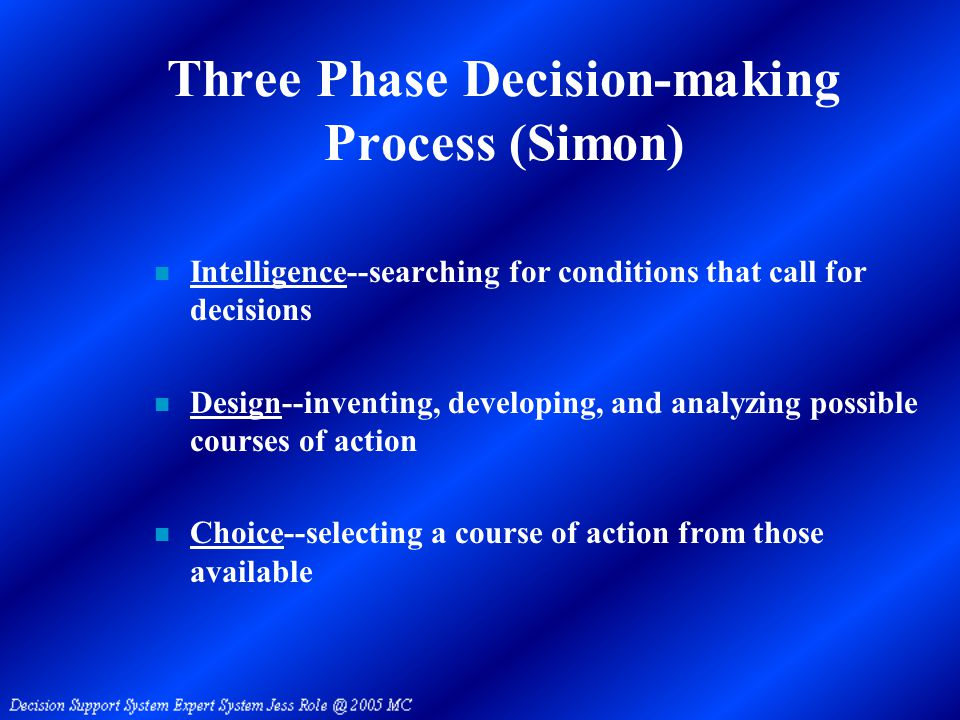 Three Phase Decision-making Process (Simon) n Intelligence--searching for conditions that call for decisions n Design--inventing, developing, and analyzing possible courses of action n Choice--selecting a course of action from those available