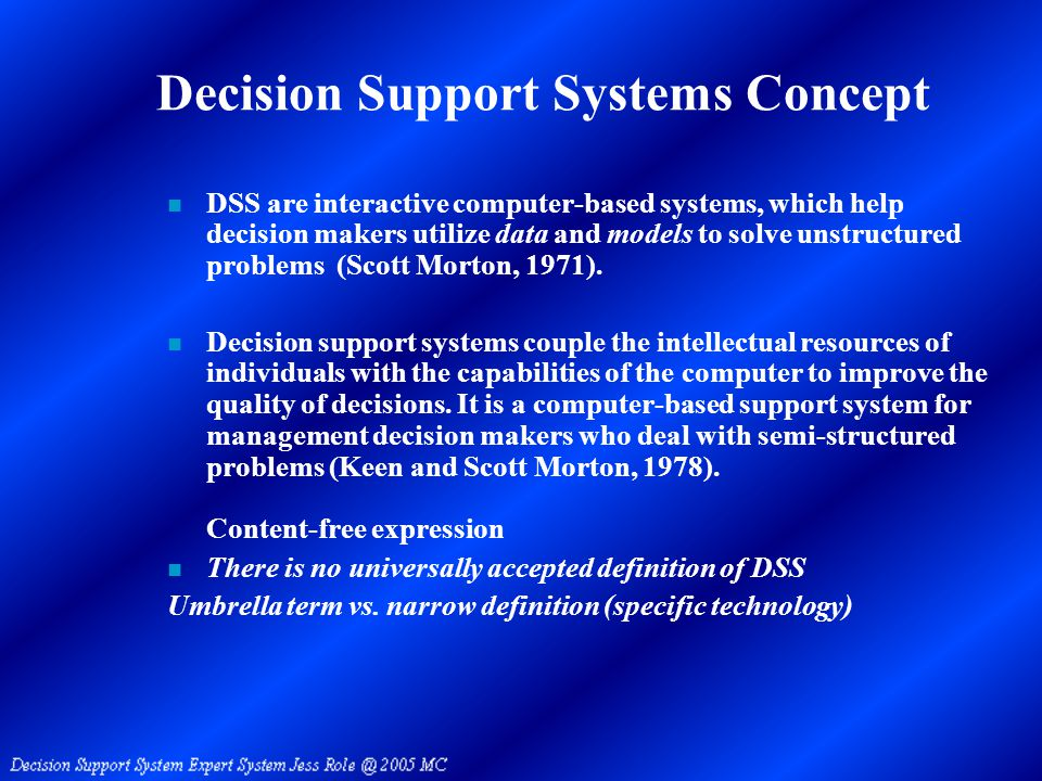 Decision Support Systems Concept n DSS are interactive computer-based systems, which help decision makers utilize data and models to solve unstructured problems (Scott Morton, 1971).