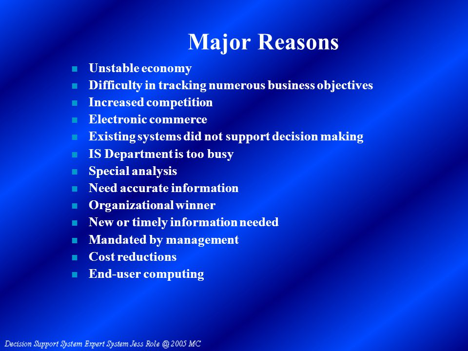 Major Reasons n Unstable economy n Difficulty in tracking numerous business objectives n Increased competition n Electronic commerce n Existing systems did not support decision making n IS Department is too busy n Special analysis n Need accurate information n Organizational winner n New or timely information needed n Mandated by management n Cost reductions n End-user computing