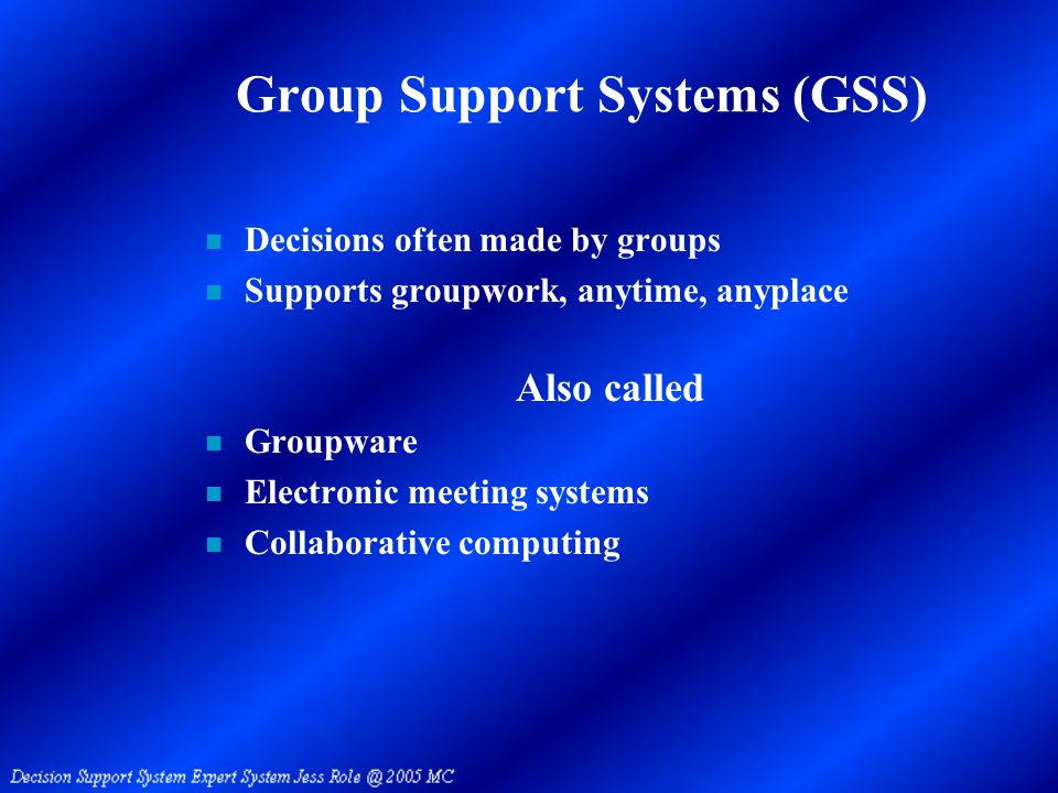 Group Support Systems (GSS) n Decisions often made by groups n Supports groupwork, anytime, anyplace Also called n Groupware n Electronic meeting systems n Collaborative computing