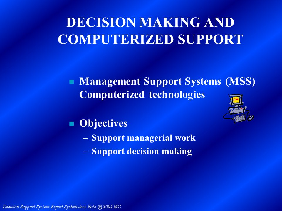 DECISION MAKING AND COMPUTERIZED SUPPORT n Management Support Systems (MSS) Computerized technologies n Objectives –Support managerial work –Support decision making
