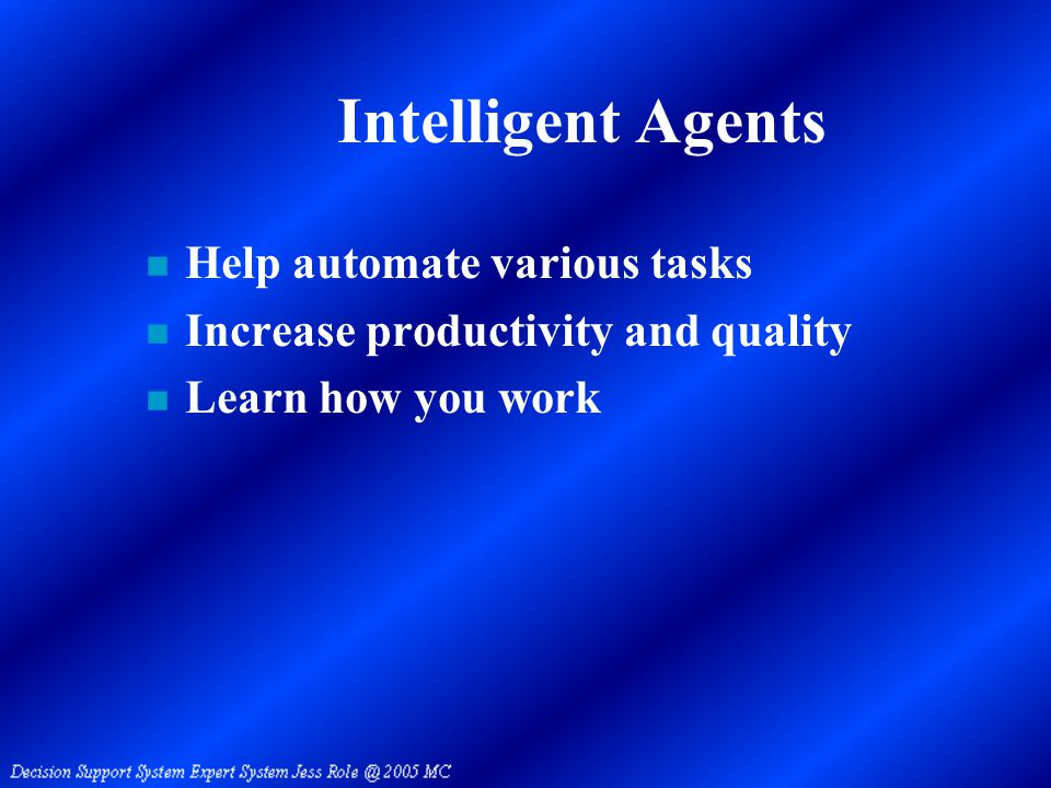 Intelligent Agents n Help automate various tasks n Increase productivity and quality n Learn how you work