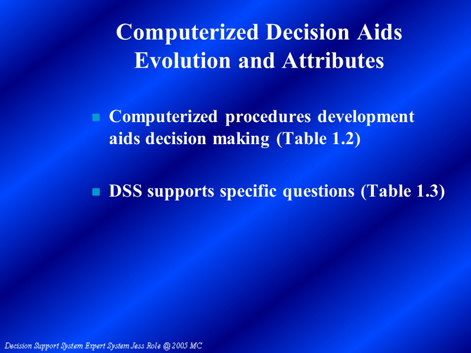 Computerized Decision Aids Evolution and Attributes n Computerized procedures development aids decision making (Table 1.2) n DSS supports specific questions (Table 1.3)